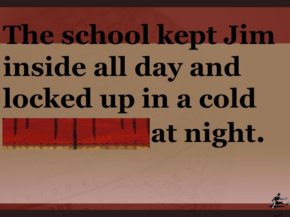 The school kept Jim inside all day and locked up in a cold dormitory at night.