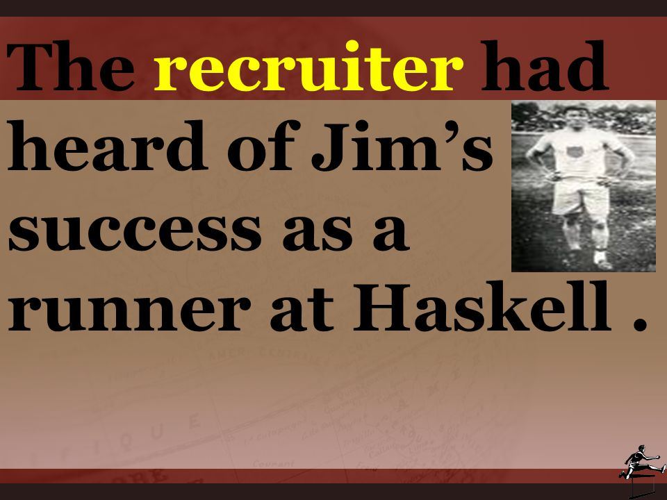 The recruiter had heard of Jim's success as a runner at Haskell .