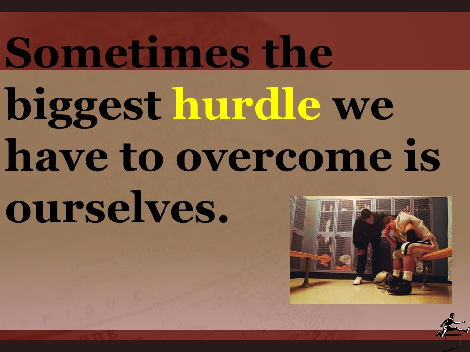 Sometimes the biggest hurdle we have to overcome is ourselves.