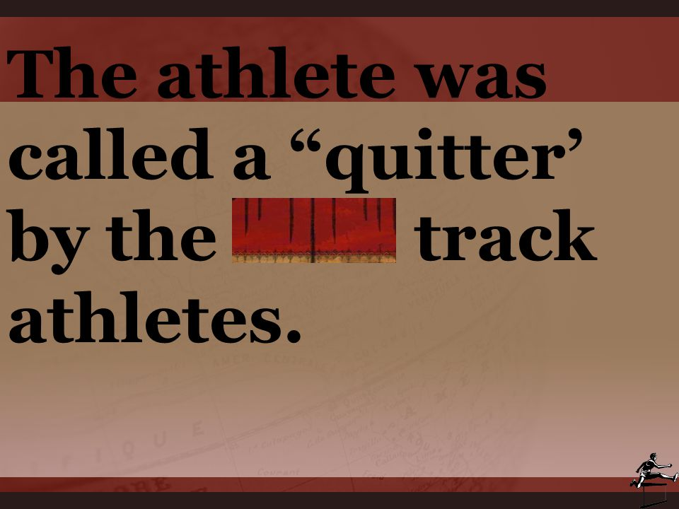 The athlete was called a quitter' by the rival track athletes.