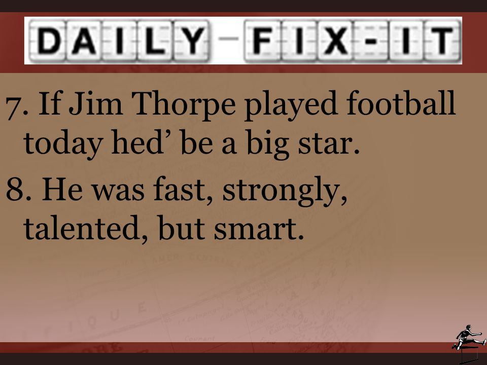 7. If Jim Thorpe played football today hed' be a big star. 8