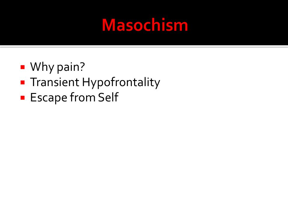 Masochism Why pain Transient Hypofrontality Escape from Self