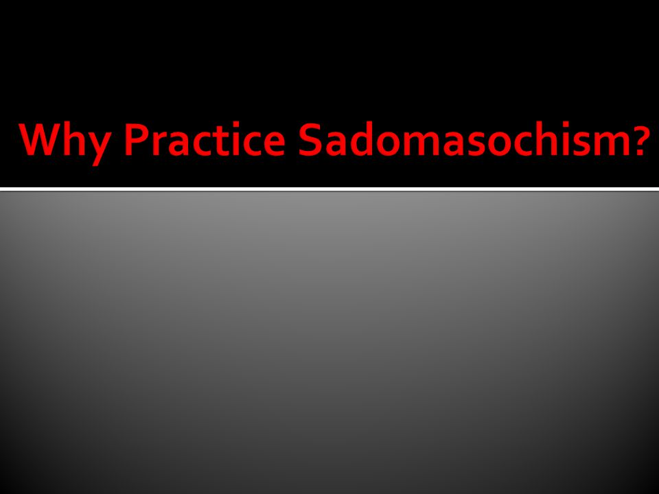 Why Practice Sadomasochism