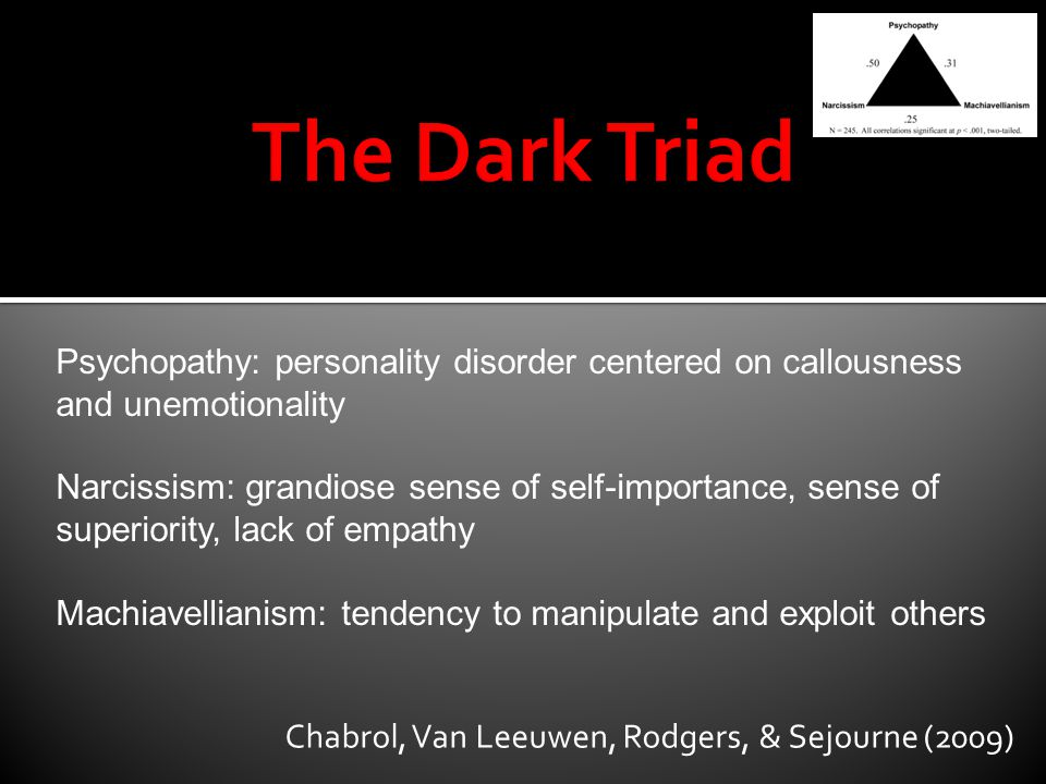 The Dark Triad Psychopathy: personality disorder centered on callousness and unemotionality.