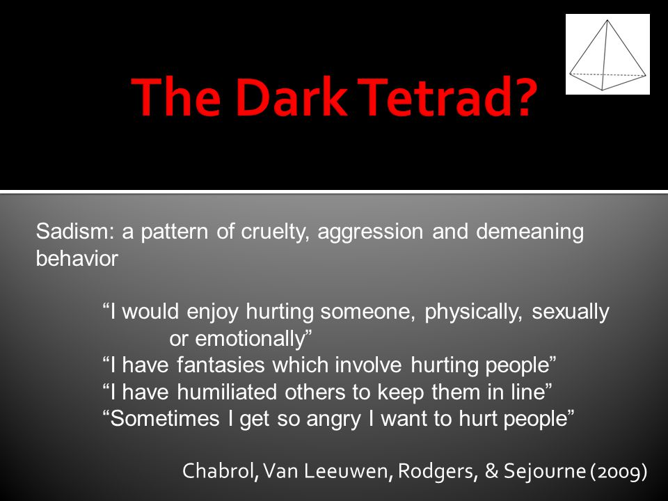 The Dark Tetrad Sadism: a pattern of cruelty, aggression and demeaning behavior.
