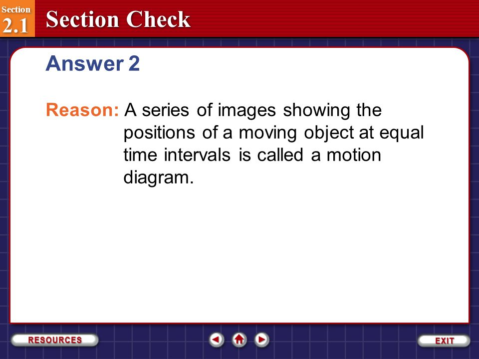 Answer 2 Reason: A series of images showing the positions of a moving object at equal time intervals is called a motion diagram.
