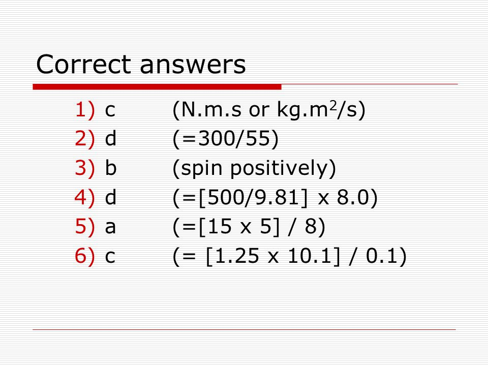 Correct answers c (N.m.s or kg.m2/s) d (=300/55) b (spin positively)