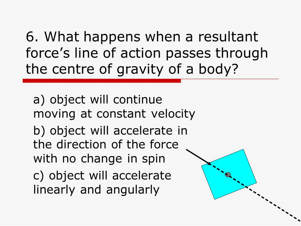 6. What happens when a resultant force's line of action passes through the centre of gravity of a body