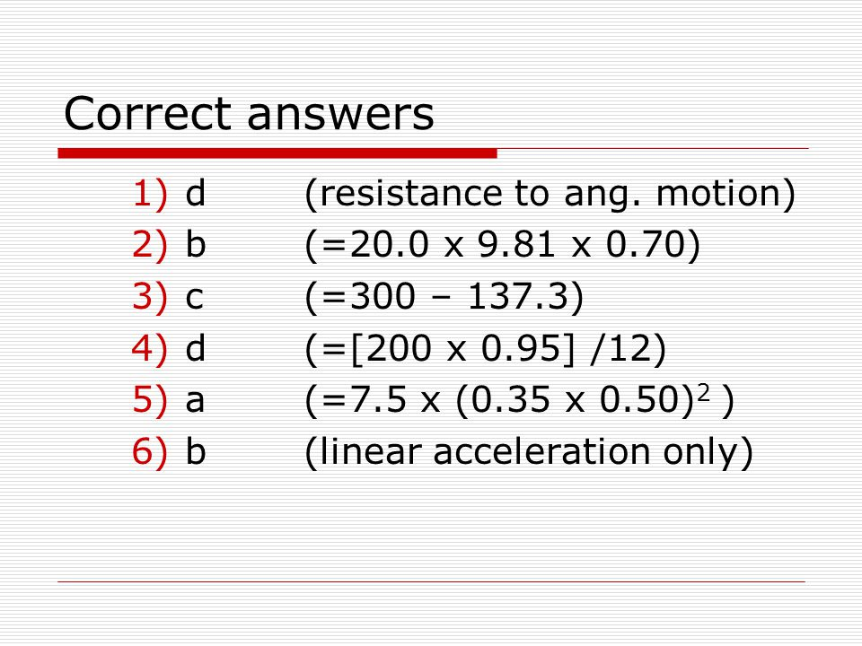 Correct answers d (resistance to ang. motion) b (=20.0 x 9.81 x 0.70)