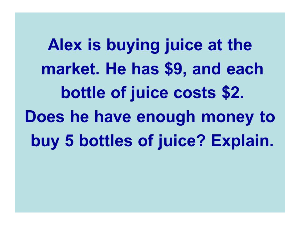 Alex is buying juice at the market. He has $9, and each
