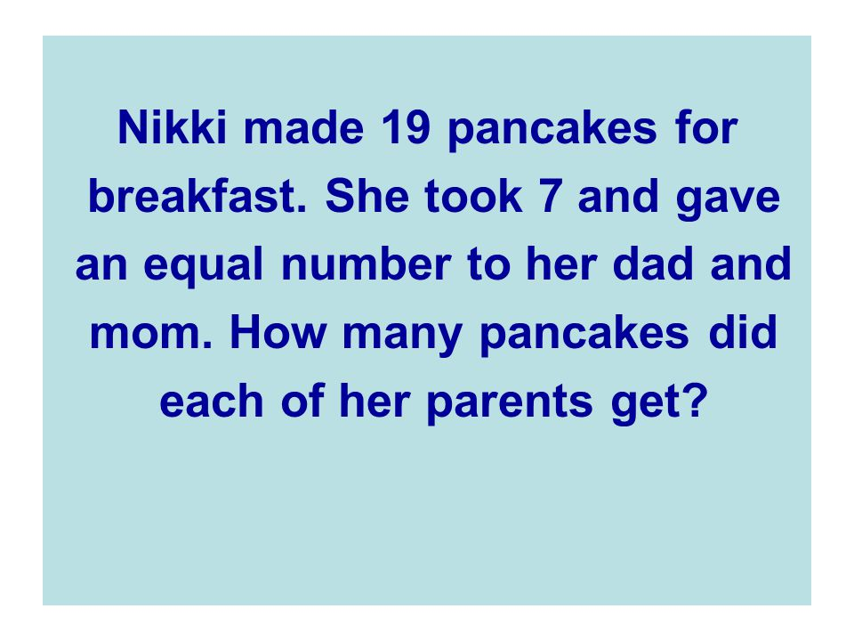 Nikki made 19 pancakes for breakfast. She took 7 and gave