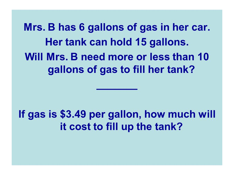 Mrs. B has 6 gallons of gas in her car. Her tank can hold 15 gallons.