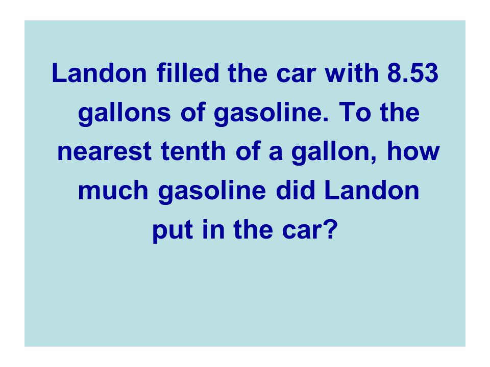 Landon filled the car with 8.53 gallons of gasoline. To the