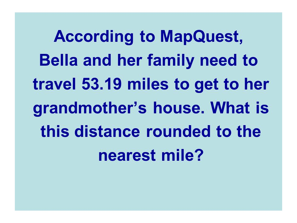 Bella and her family need to travel 53.19 miles to get to her