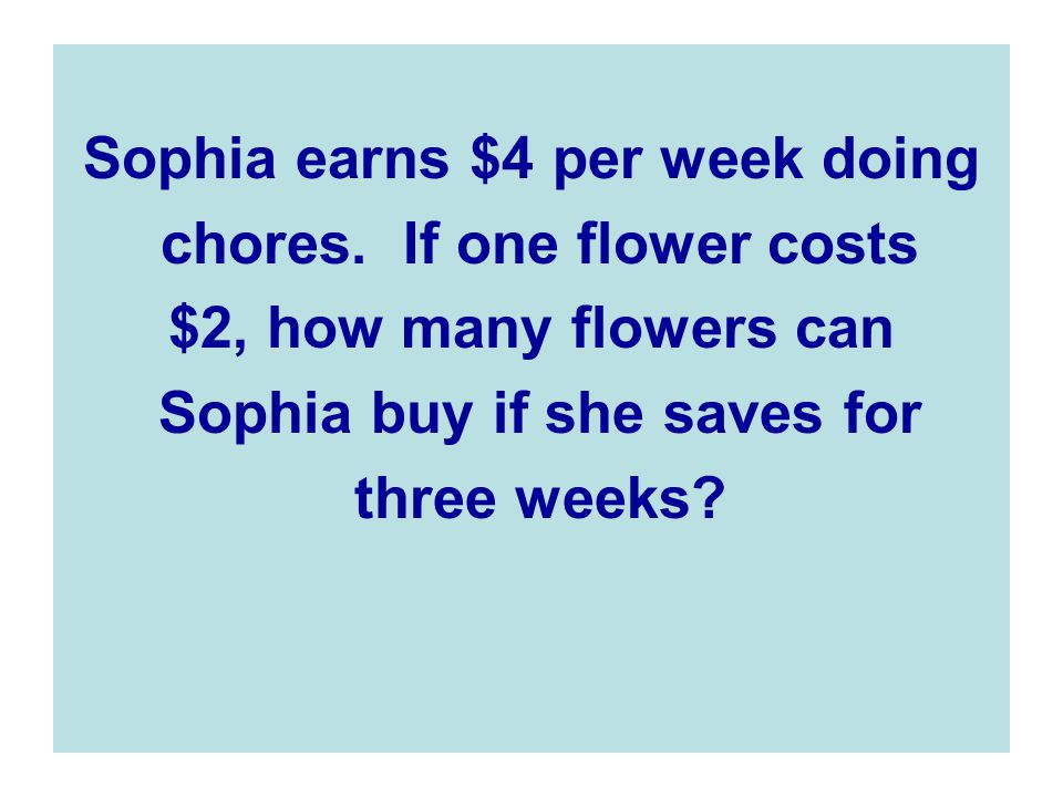 Sophia earns $4 per week doing chores. If one flower costs