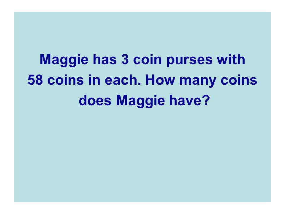 Maggie has 3 coin purses with 58 coins in each. How many coins