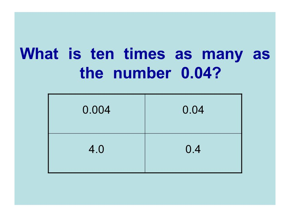 What is ten times as many as the number 0.04