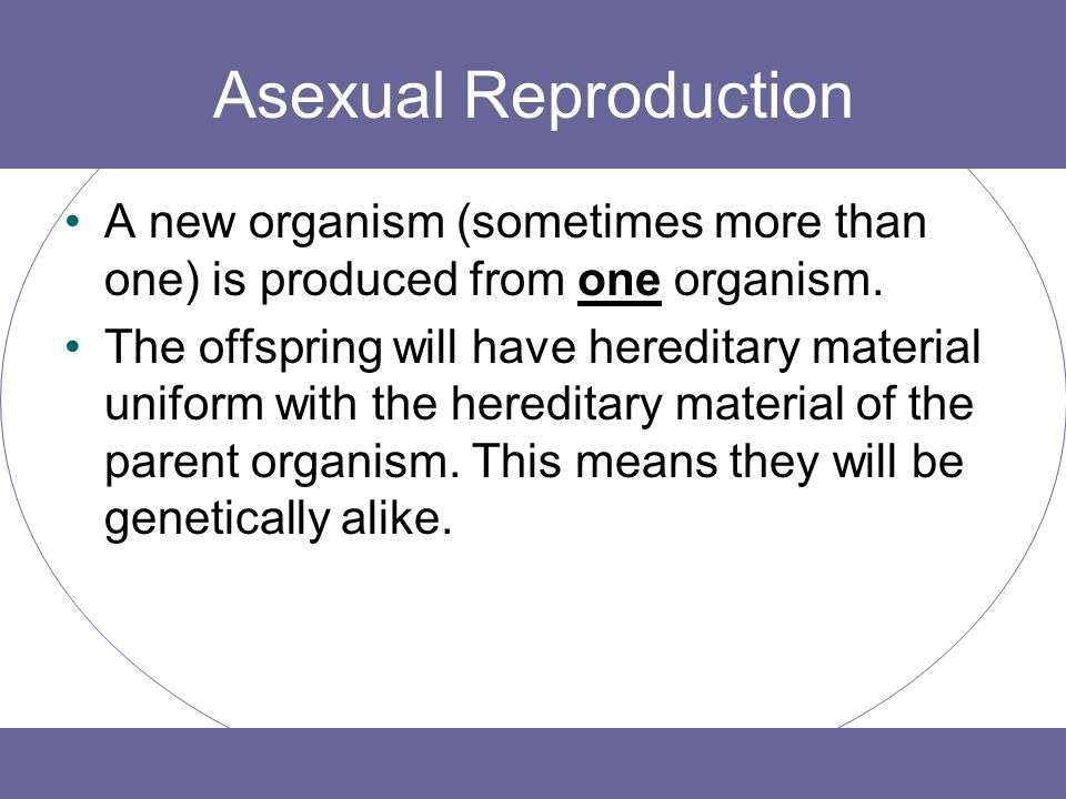Asexual Reproduction A new organism (sometimes more than one) is produced from one organism.