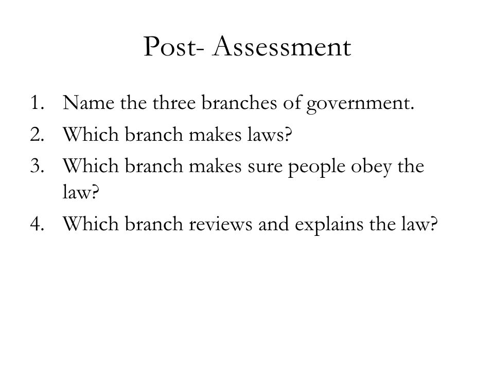 Post- Assessment Name the three branches of government.