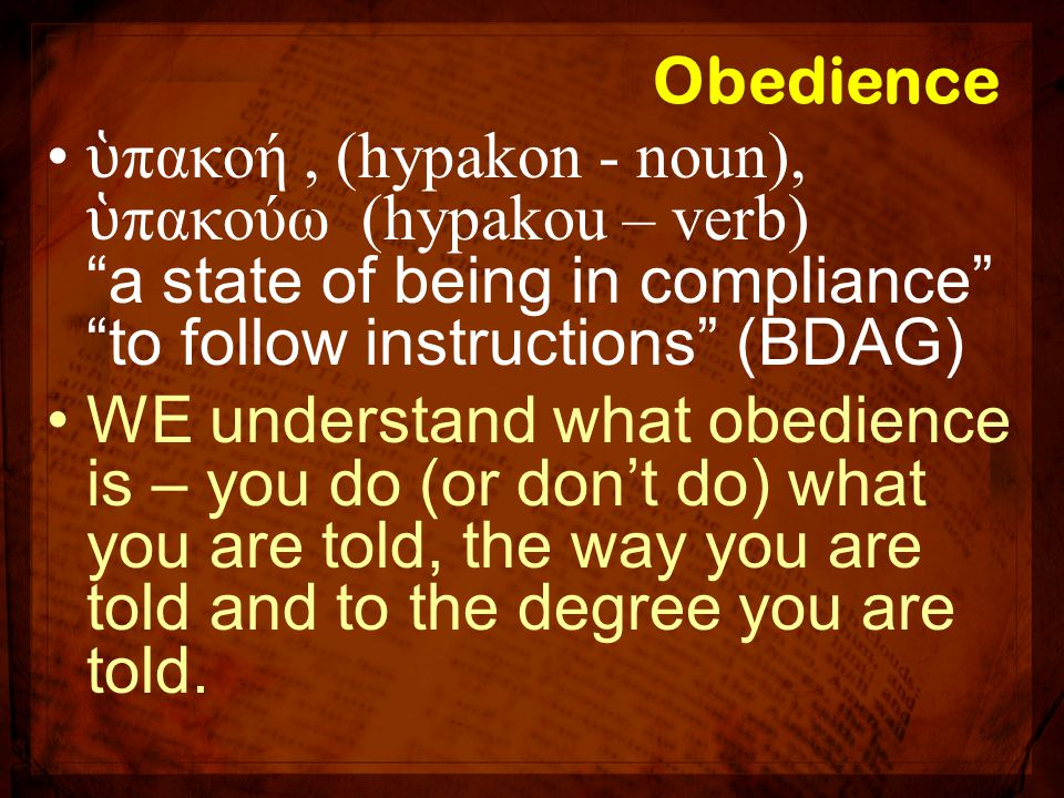 Obedience ὑπακοή , (hypakon - noun), ὑπακούω (hypakou – verb) a state of being in compliance to follow instructions (BDAG)