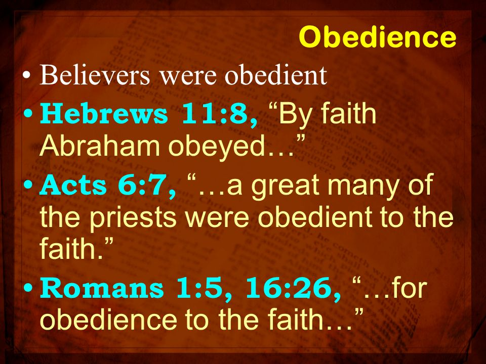 Obedience Believers were obedient. Hebrews 11:8, By faith Abraham obeyed… Acts 6:7, …a great many of the priests were obedient to the faith.