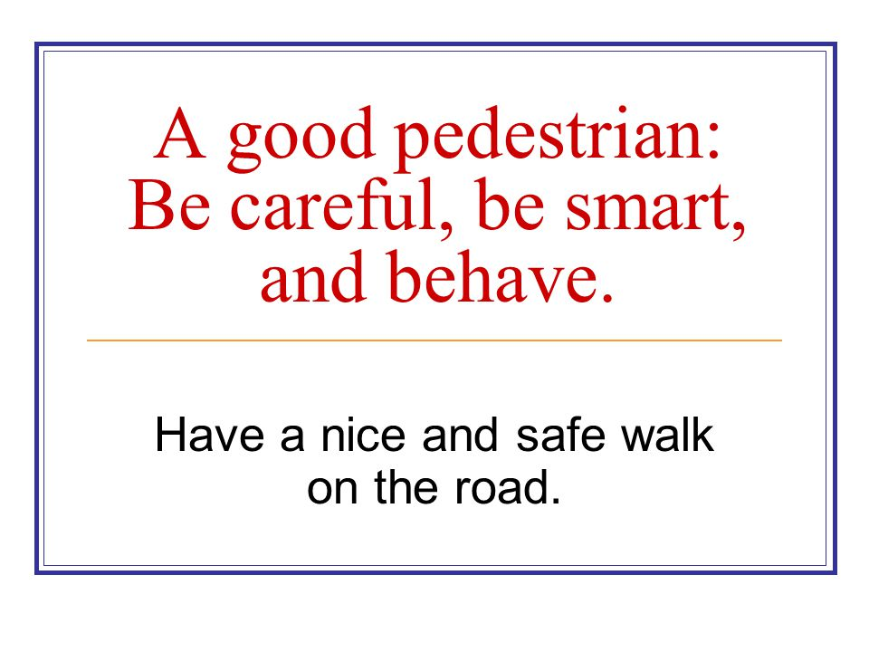 A good pedestrian: Be careful, be smart, and behave.