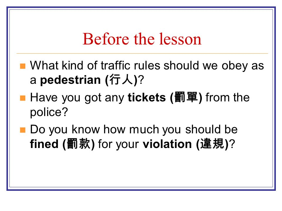 Before the lesson What kind of traffic rules should we obey as a pedestrian (行人) Have you got any tickets (罰單) from the police
