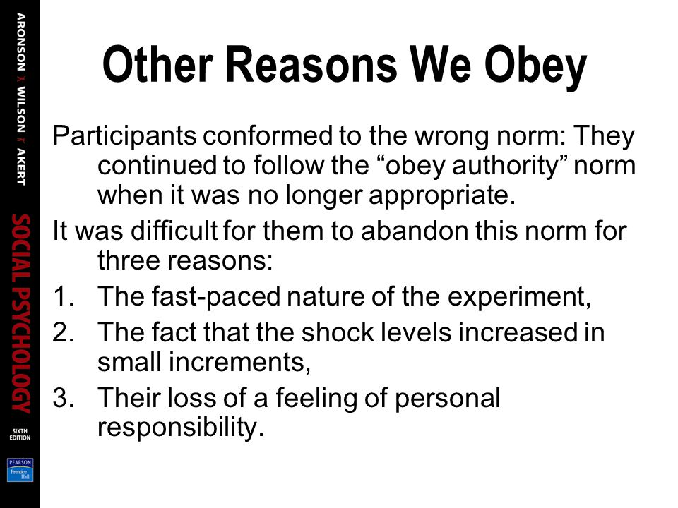 Other Reasons We Obey Participants conformed to the wrong norm: They continued to follow the obey authority norm when it was no longer appropriate.