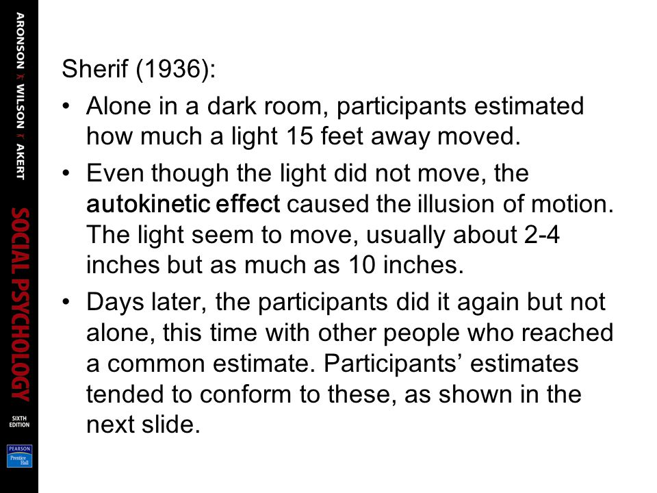 Sherif (1936): Alone in a dark room, participants estimated how much a light 15 feet away moved.