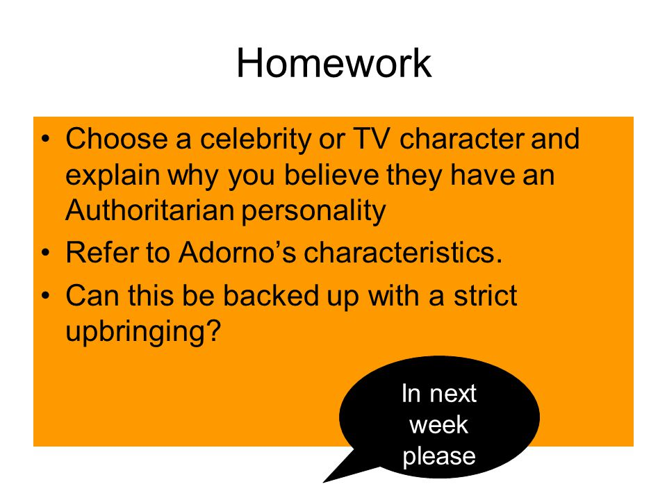 Homework Choose a celebrity or TV character and explain why you believe they have an Authoritarian personality.