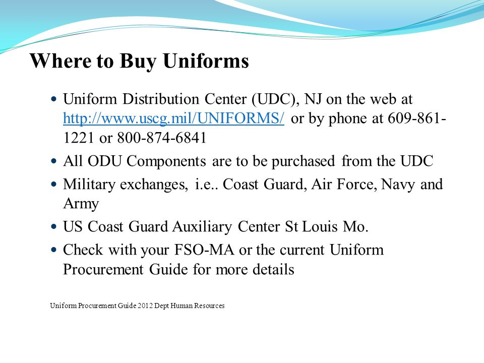 Where to Buy UniformsUniform Distribution Center (UDC), NJ on the web at http://www.uscg.mil/UNIFORMS/ or by phone at 609-861-1221 or 800-874-6841.