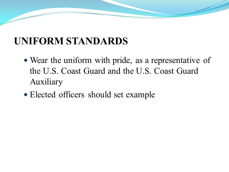 UNIFORM STANDARDS Wear the uniform with pride, as a representative of the U.S. Coast Guard and the U.S. Coast Guard Auxiliary.