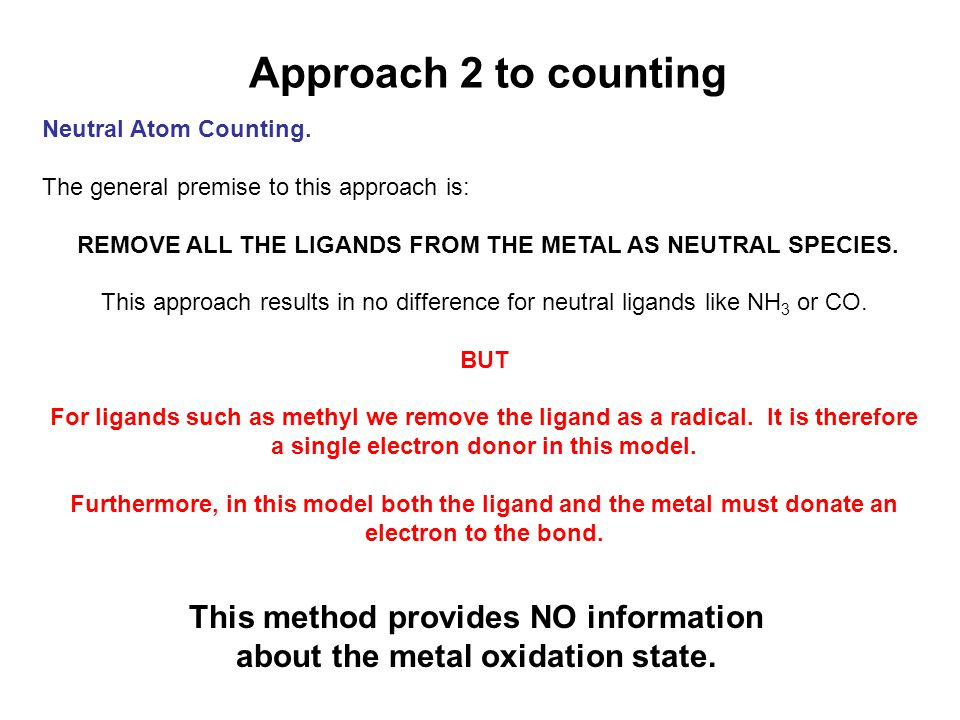 Approach 2 to counting Neutral Atom Counting. The general premise to this approach is: REMOVE ALL THE LIGANDS FROM THE METAL AS NEUTRAL SPECIES.