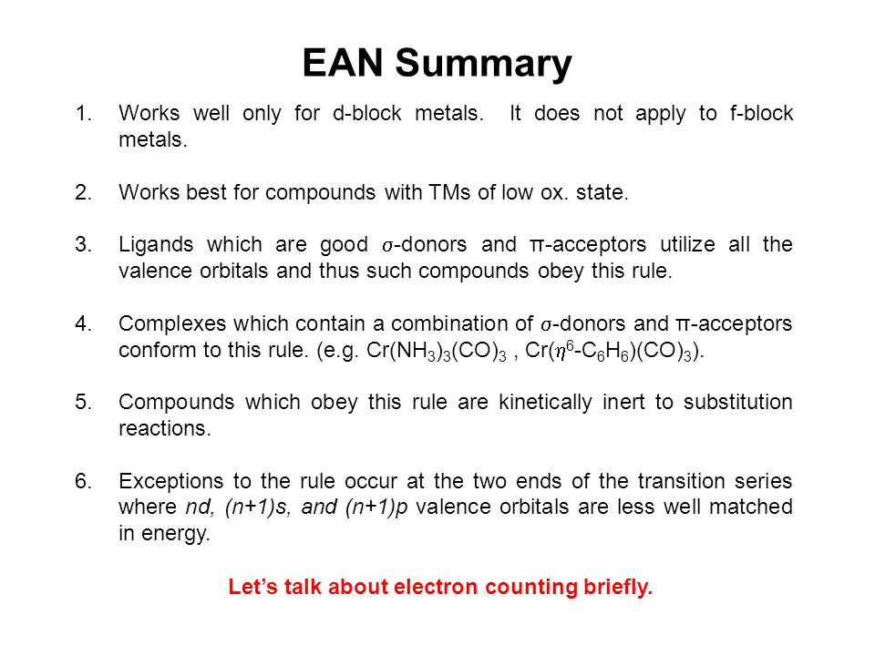 EAN Summary Works well only for d-block metals. It does not apply to f-block metals. Works best for compounds with TMs of low ox. state.