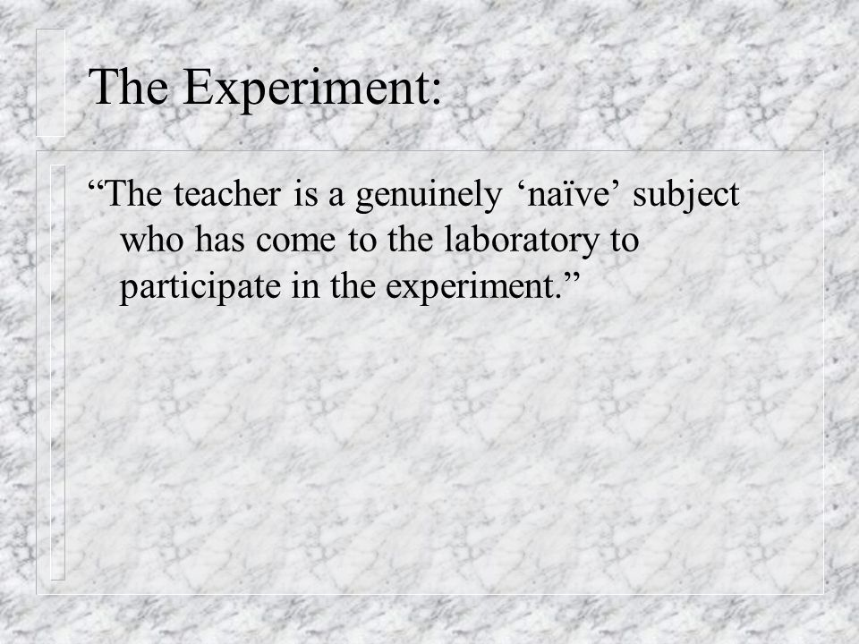 The Experiment: The teacher is a genuinely 'naïve' subject who has come to the laboratory to participate in the experiment.