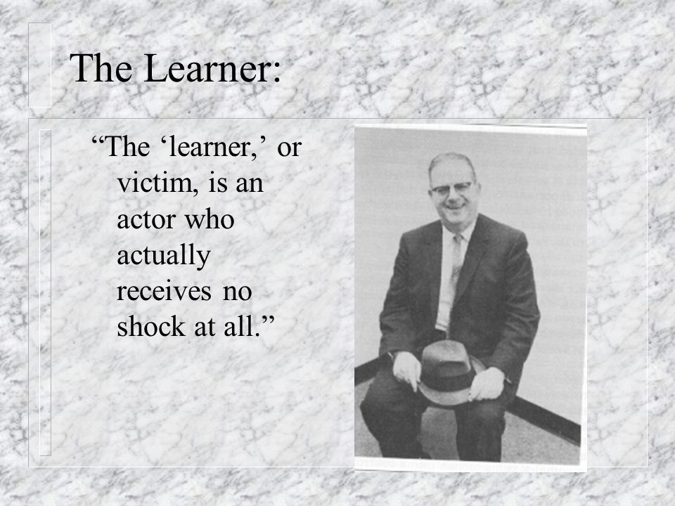 The Learner: The 'learner,' or victim, is an actor who actually receives no shock at all.