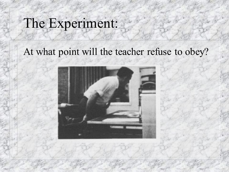 The Experiment: At what point will the teacher refuse to obey
