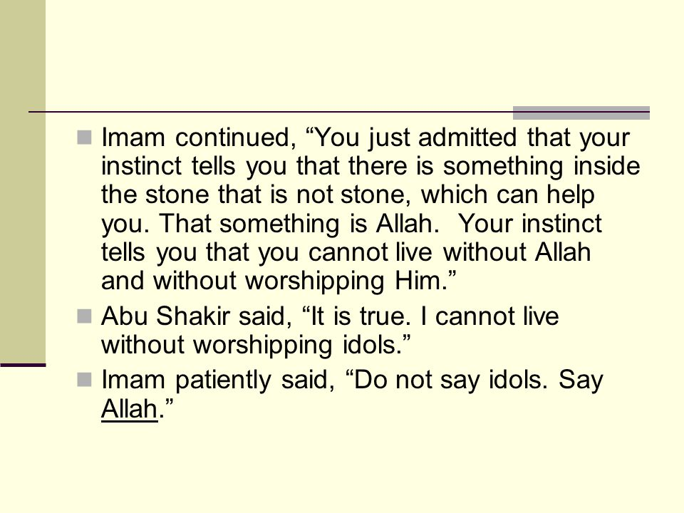 Imam continued, You just admitted that your instinct tells you that there is something inside the stone that is not stone, which can help you. That something is Allah. Your instinct tells you that you cannot live without Allah and without worshipping Him.