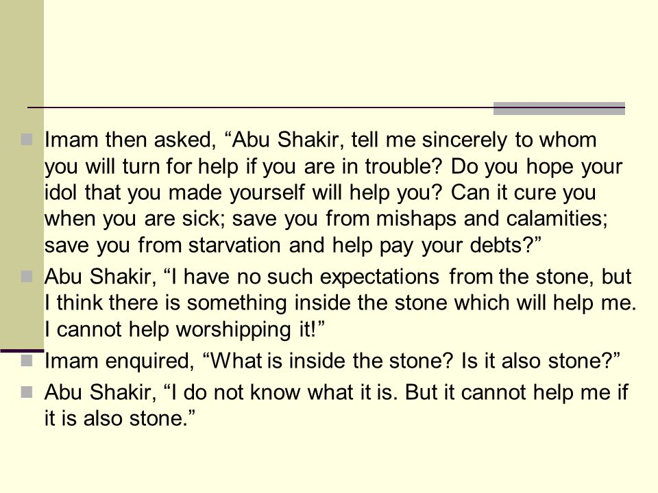 Imam then asked, Abu Shakir, tell me sincerely to whom you will turn for help if you are in trouble Do you hope your idol that you made yourself will help you Can it cure you when you are sick; save you from mishaps and calamities; save you from starvation and help pay your debts