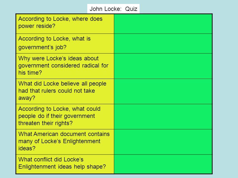 John Locke: Quiz According to Locke, where does power reside According to Locke, what is. government's job