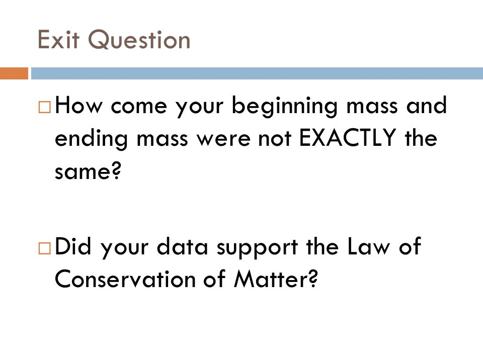 Exit Question How come your beginning mass and ending mass were not EXACTLY the same.