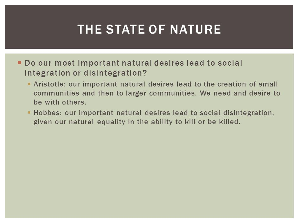 The State of Nature Do our most important natural desires lead to social integration or disintegration