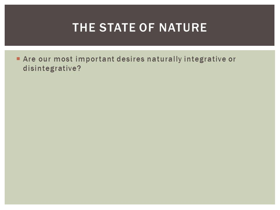 The State of Nature Are our most important desires naturally integrative or disintegrative