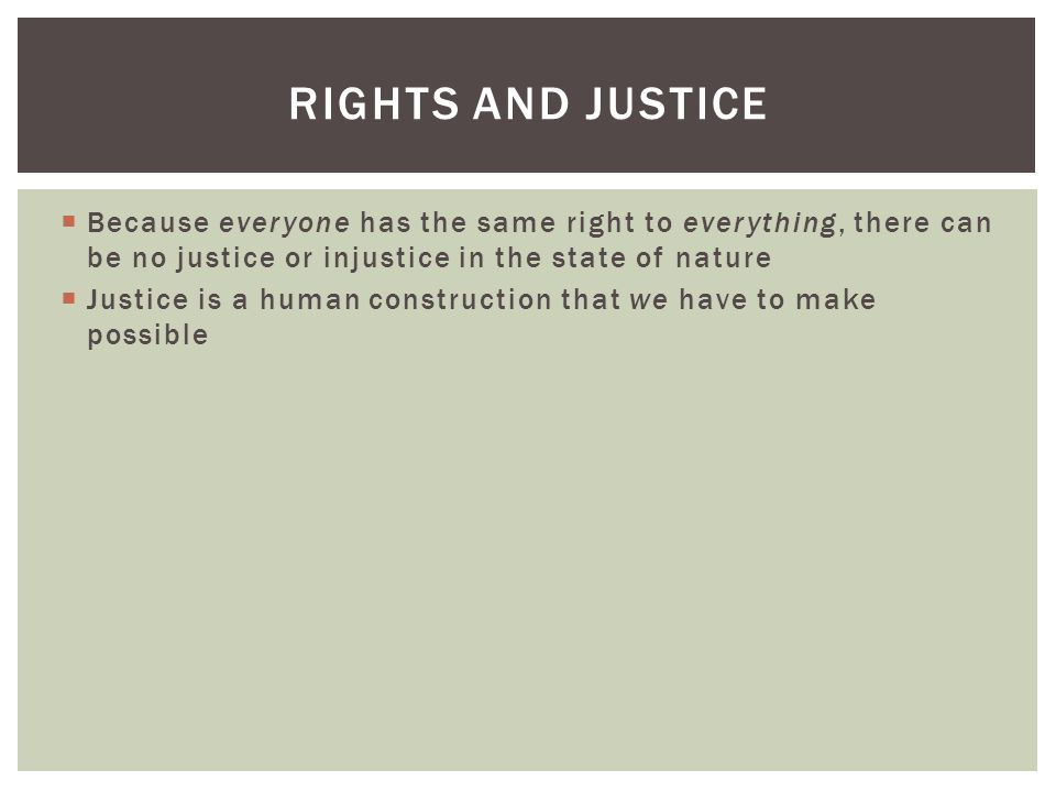 Rights and justice Because everyone has the same right to everything, there can be no justice or injustice in the state of nature.