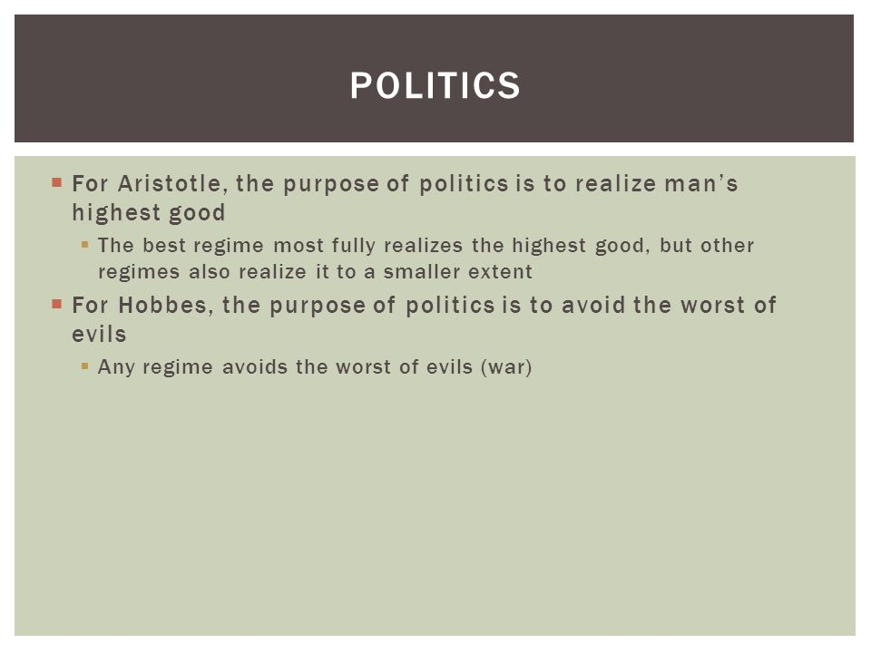 Politics For Aristotle, the purpose of politics is to realize man's highest good.