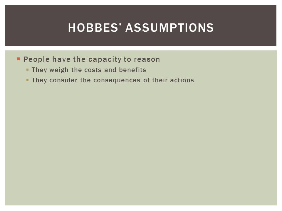 Hobbes' assumptions People have the capacity to reason