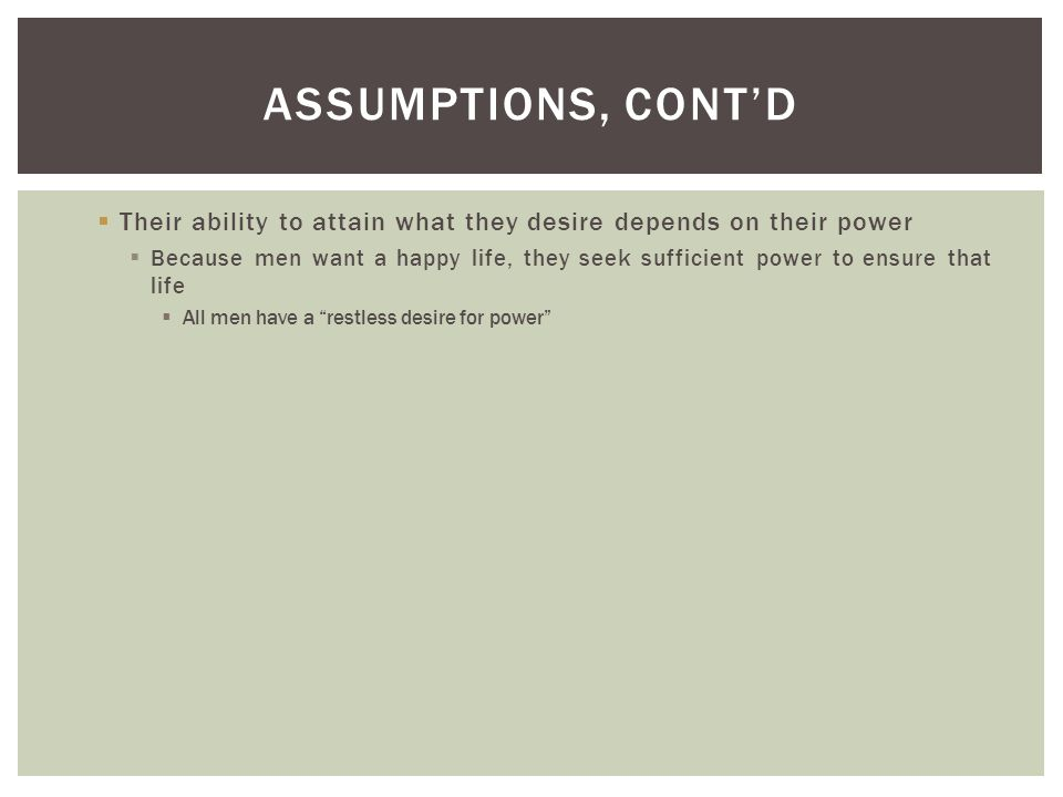 Assumptions, cont'd Their ability to attain what they desire depends on their power.