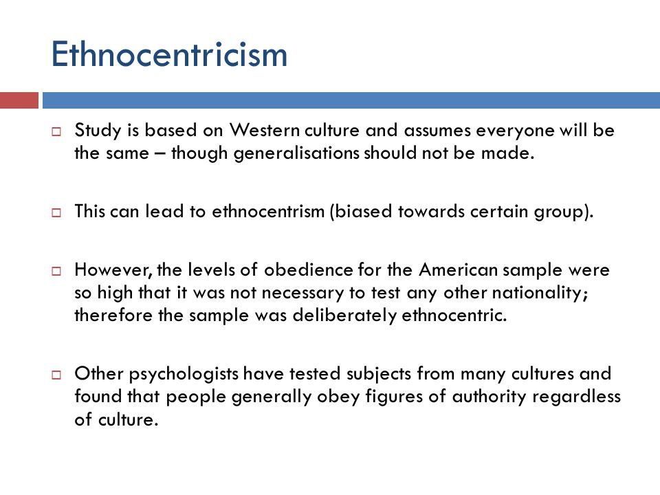 Ethnocentricism Study is based on Western culture and assumes everyone will be the same – though generalisations should not be made.