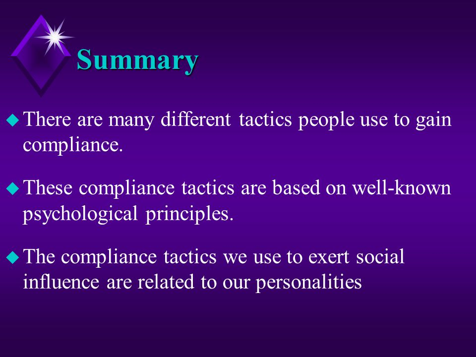 Summary There are many different tactics people use to gain compliance. These compliance tactics are based on well-known psychological principles.