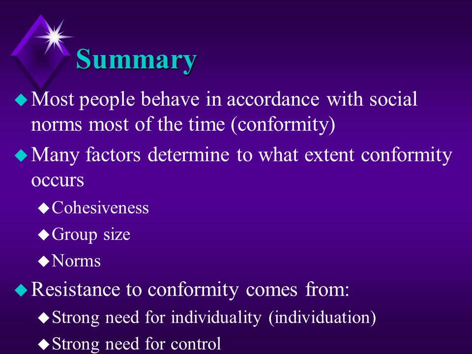 Summary Most people behave in accordance with social norms most of the time (conformity) Many factors determine to what extent conformity occurs.